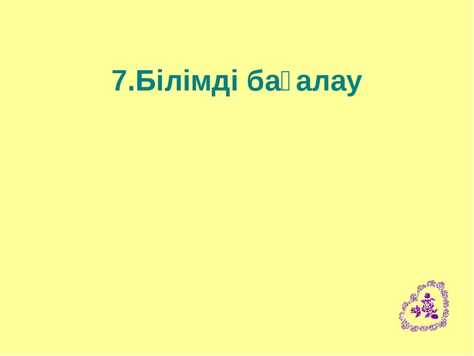 7.Білімді бағалау