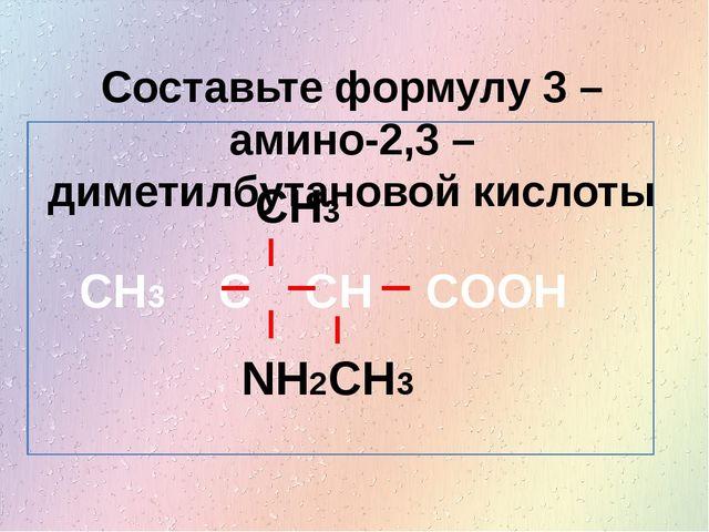 Составьте формулу 3 – амино-2,3 – диметилбутановой кислоты CH3 C CH COOH CH3...