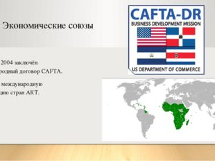 Экономические союзы В январе 2004 заключён международный договор CAFTA. Входи