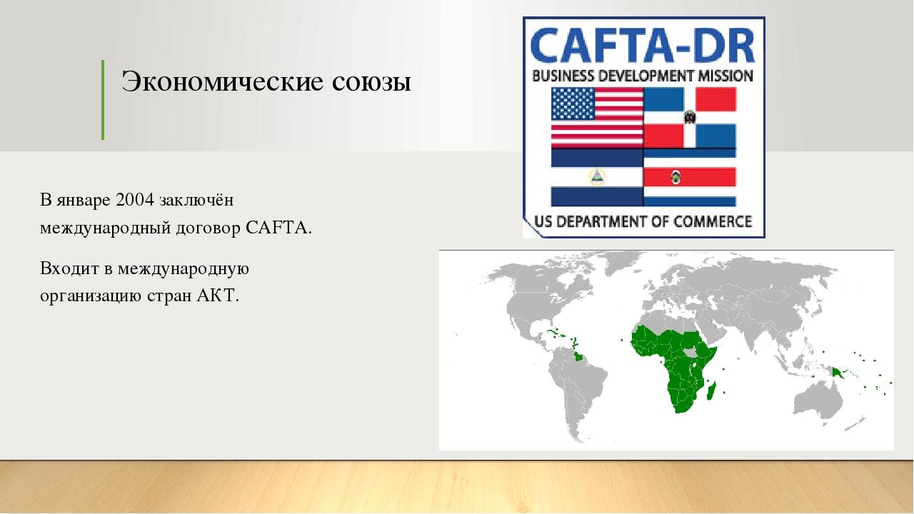 Экономические союзы В январе 2004 заключён международный договор CAFTA. Входи...