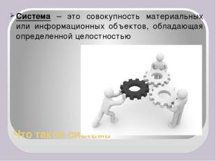 Что такое система Система – это совокупность материальных или информационных