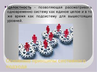 Основные принципы системного подхода Целостность - позволяющая рассматривать