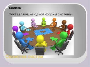 Свойства систем Холизм Составляющие одной формы системы.