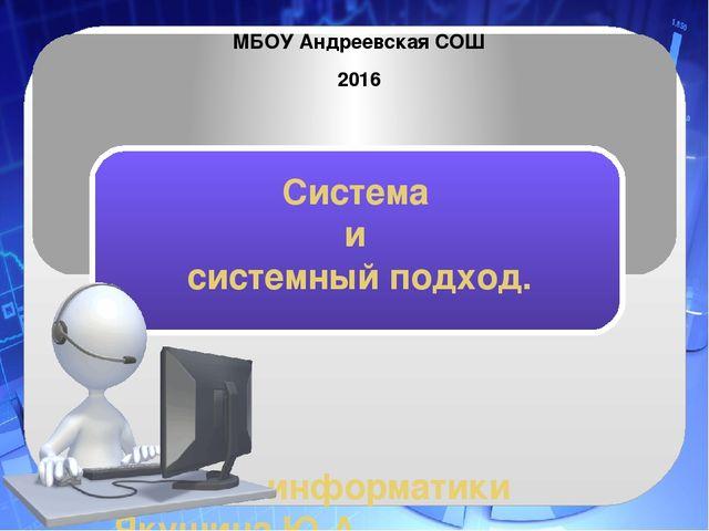 Система и системный подход. Учитель информатики Якушина Ю.А. МБОУ Андреевска...