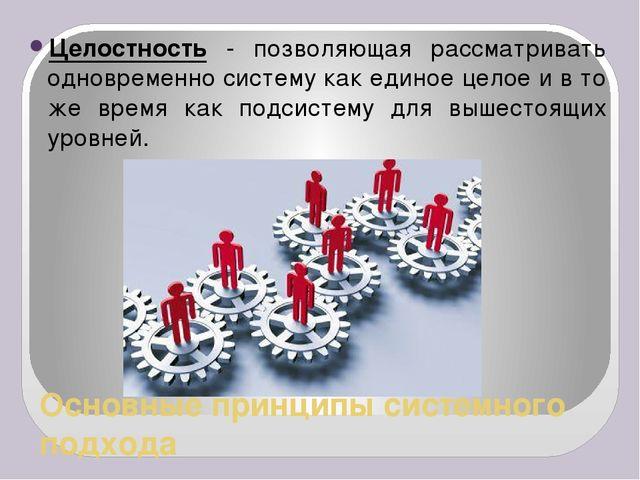 Основные принципы системного подхода Целостность - позволяющая рассматривать...