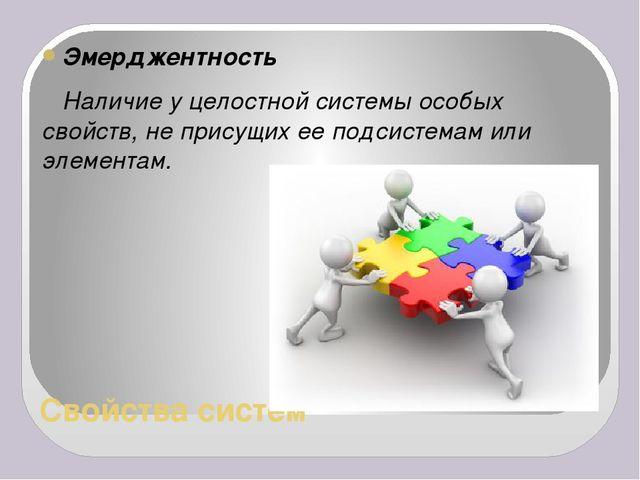 Свойства систем Эмерджентность Наличие у целостной системы особых свойств, не...