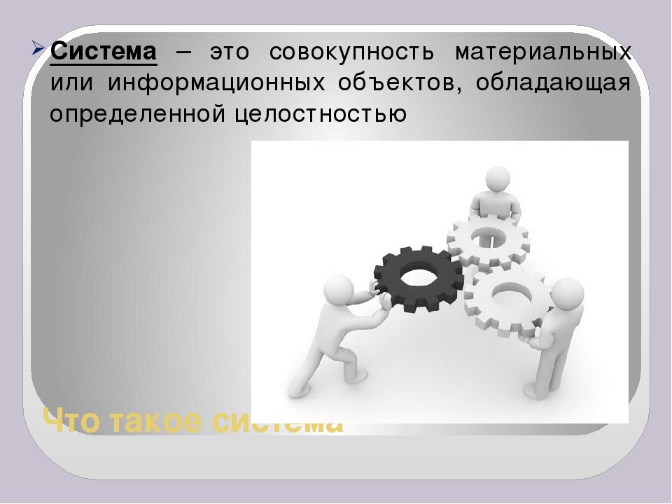 Что такое система Система – это совокупность материальных или информационных...