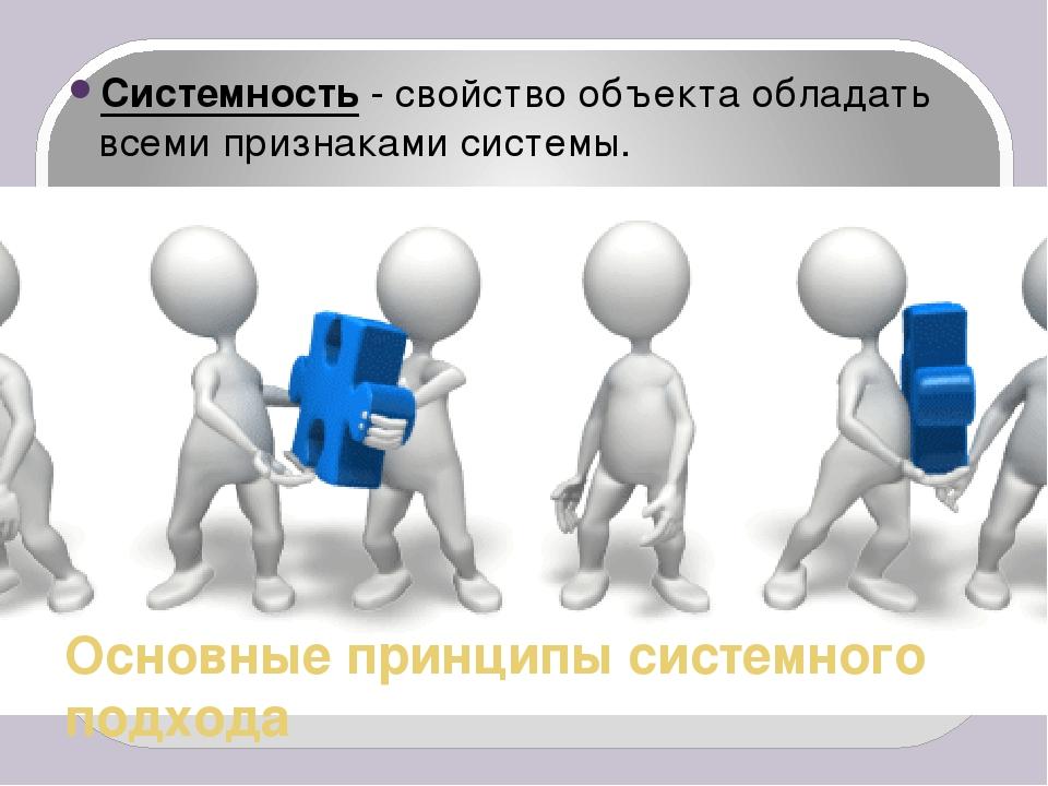 Основные принципы системного подхода Системность - свойство объекта обладать...