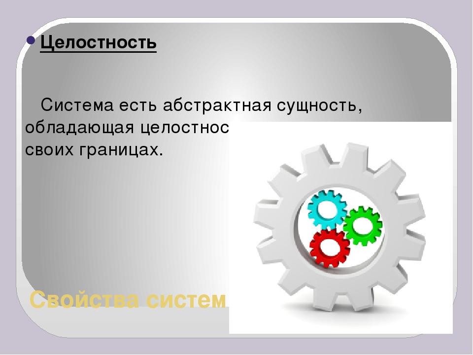 Свойства систем Целостность Система есть абстрактная сущность, обладающая цел...