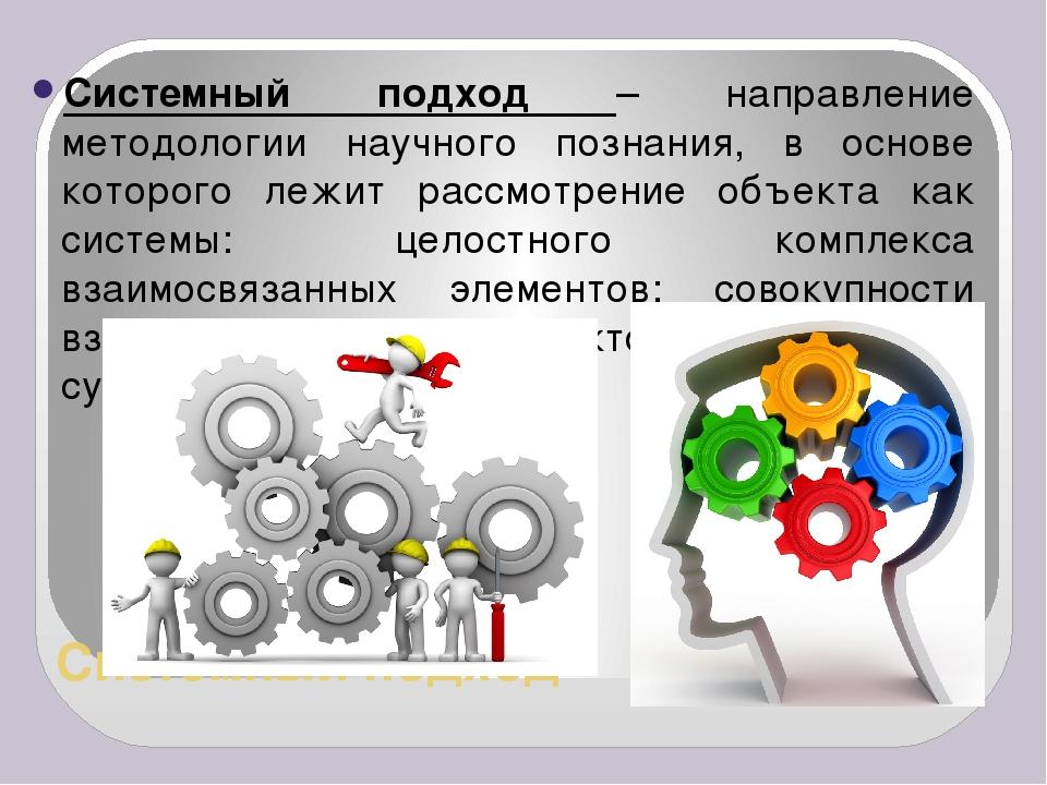 Системный подход Системный подход – направление методологии научного познания...