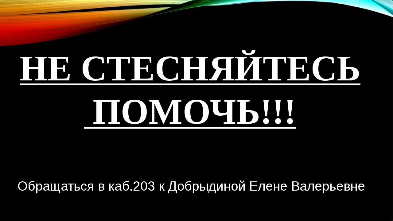 НЕ СТЕСНЯЙТЕСЬ ПОМОЧЬ!!! Обращаться в каб.203 к Добрыдиной Елене Валерьевне