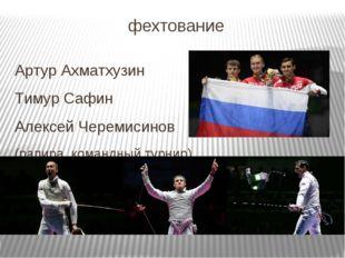 фехтование Артур Ахматхузин Тимур Сафин Алексей Черемисинов (рапира, командны