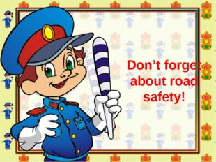 Don't forget about road safety!