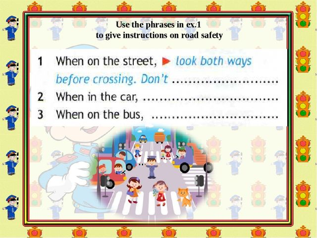 Use the phrases in ex.1 to give instructions on road safety
