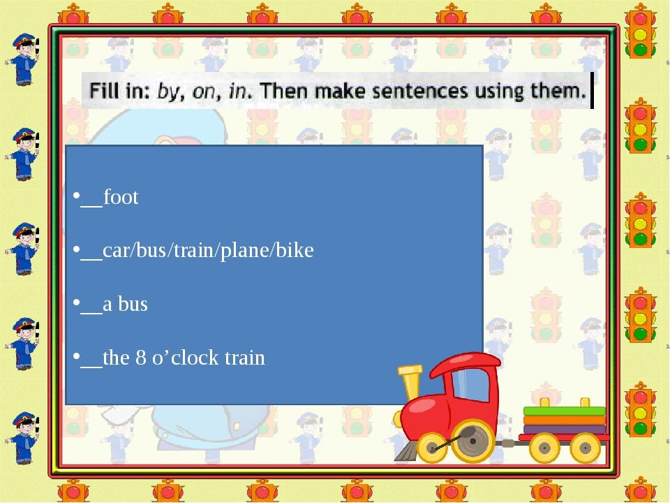 __foot __car/bus/train/plane/bike __a bus __the 8 o'clock train