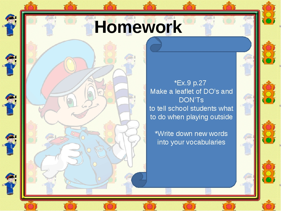 Homework *Ex.9 p.27 Make a leaflet of DO's and DON'Ts to tell school students...