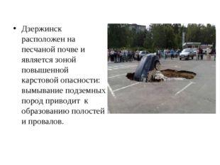 Дзержинск расположен на песчаной почве и является зоной повышенной карстовой