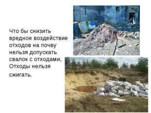 Что бы снизить вредное воздействие отходов на почву нельзя допускать свалок с