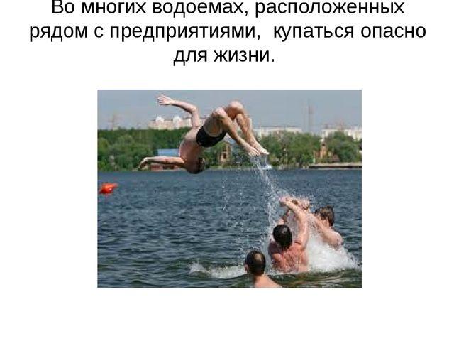 Во многих водоемах, расположенных рядом с предприятиями, купаться опасно для...