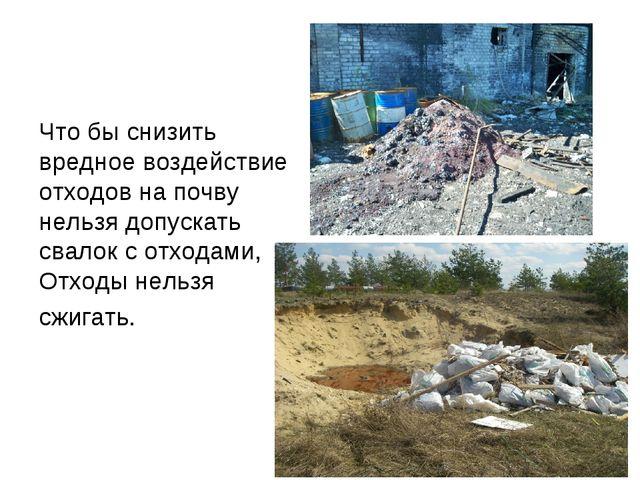 Что бы снизить вредное воздействие отходов на почву нельзя допускать свалок с...
