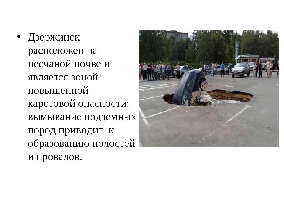 Дзержинск расположен на песчаной почве и является зоной повышенной карстовой...
