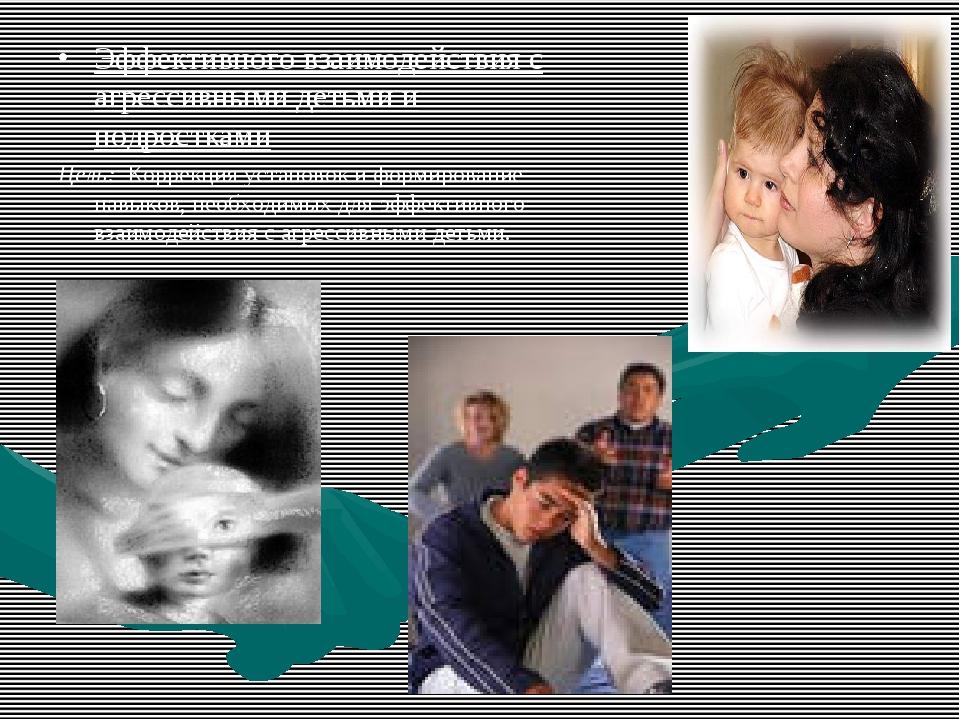 Эффективного взаимодействия с агрессивными детьми и подростками Цель: Коррекц...