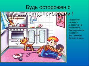 Будь осторожен с электроприборами ! Гвоздики и пальчики В розетку не вставлят
