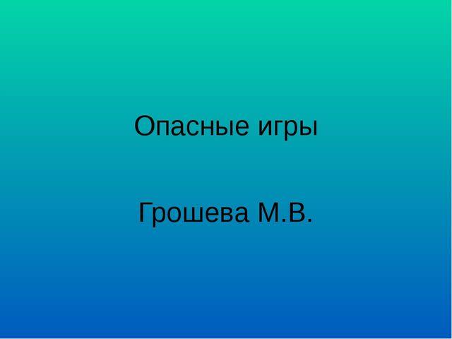 Опасные игры Грошева М.В.