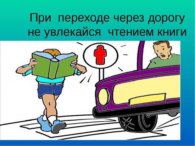 При переходе через дорогу не увлекайся чтением книги это опасно!