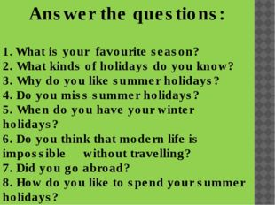 - Answer the questions: 1. What is your favourite season? 2. What kinds of ho