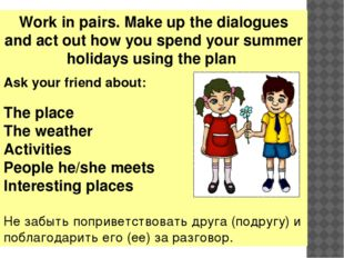 Work in pairs. Make up the dialogues and act out how you spend your summer ho