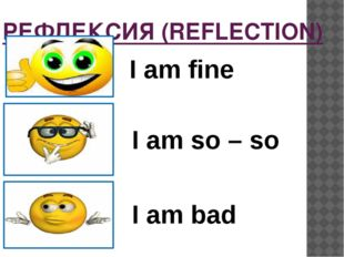 РЕФЛЕКСИЯ (REFLECTION) I am fine I am so – so I am bad