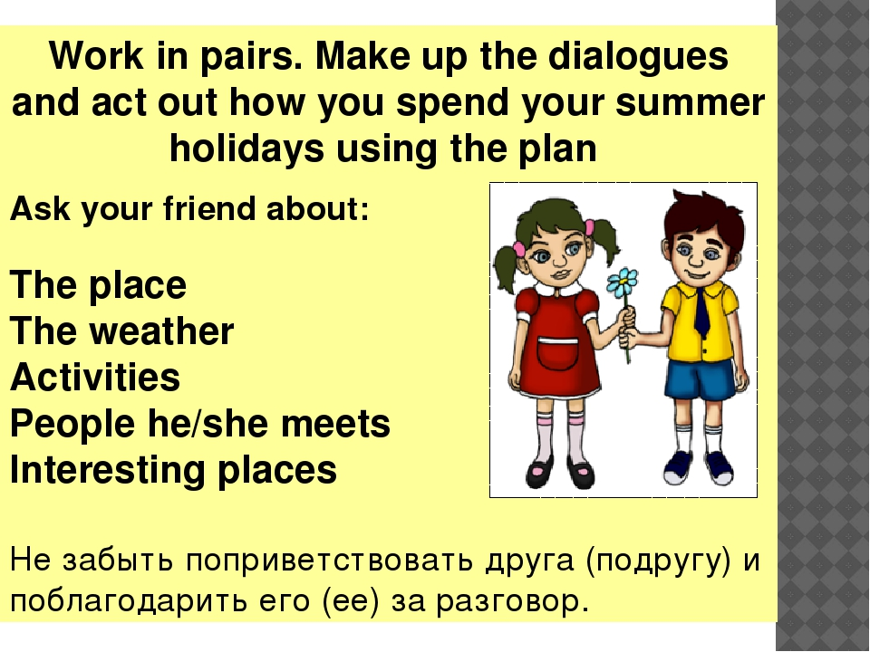 Work in pairs. Make up the dialogues and act out how you spend your summer ho...