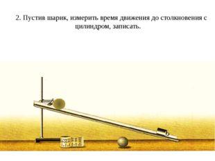 2. Пустив шарик, измерить время движения до столкновения с цилиндром, записа