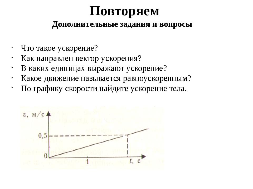 Повторяем Что такое ускорение? Как направлен вектор ускорения? В каких единиц...