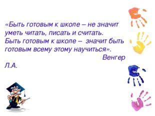 «Быть готовым к школе – не значит уметь читать, писать и считать. Быть готовы