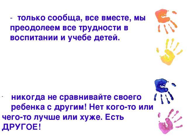 - только сообща, все вместе, мы преодолеем все трудности в воспитании и учебе...