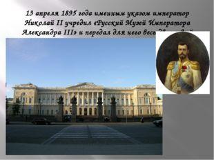 13 апреля 1895 года именным указом император Николай II учредил «Русский Музе
