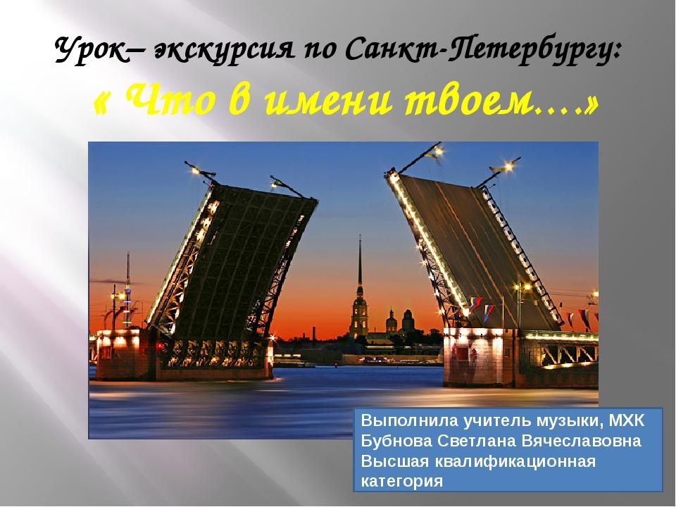 Урок– экскурсия по Санкт-Петербургу: « Что в имени твоем….» Выполнила учитель...
