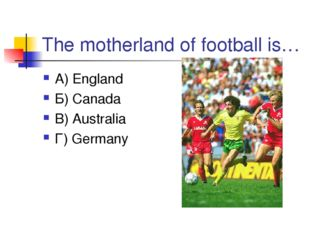 The motherland of football is… А) England Б) Canada В) Australia Г) Germany