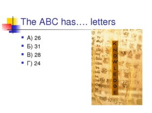 The ABC has…. letters А) 26 Б) 31 В) 28 Г) 24