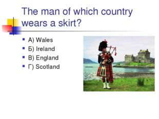 The man of which country wears a skirt? А) Wales Б) Ireland В) England Г) Sco