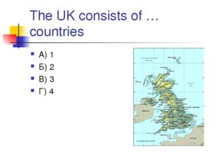 The UK consists of … countries А) 1 Б) 2 В) 3 Г) 4