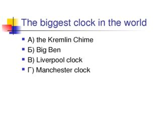 The biggest clock in the world А) the Kremlin Chime Б) Big Ben В) Liverpool c