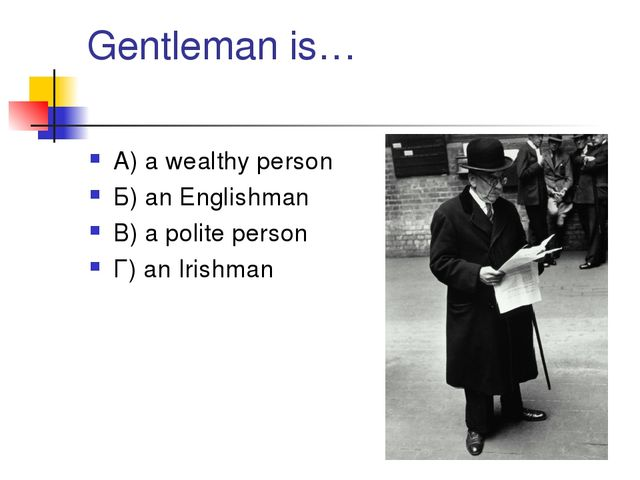 Gentleman is… А) a wealthy person Б) an Englishman В) a polite person Г) an I...