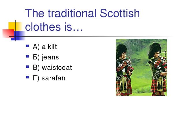 The traditional Scottish clothes is… А) a kilt Б) jeans В) waistcoat Г) sarafan