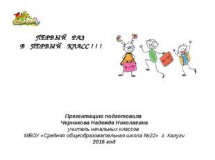 ПЕРВЫЙ РАЗ В ПЕРВЫЙ КЛАСС ! ! ! Презентацию подготовила Черникова Надежда Ник