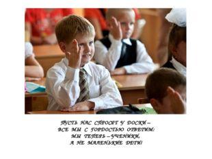 ПУСТЬ НАС СПРОСЯТ У ДОСКИ – ВСЕ МЫ С ГОРДОСТЬЮ ОТВЕТИМ: МЫ ТЕПЕРЬ – УЧЕНИКИ,