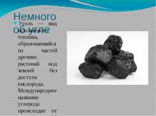 Немного об угле Уголь — вид ископаемого топлива, образовавшийся из частей дре