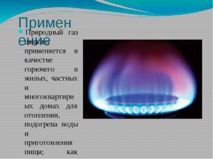 Применение Природный газ широко применяется в качестве горючего в жилых, част